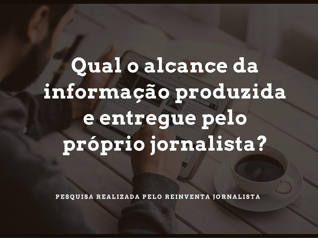 Qual o alcance da informação produzida e entregue pelo próprio jornalista?